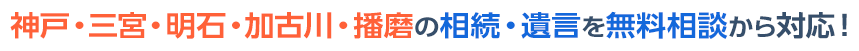 神戸・三宮・加古川・播磨の相続・遺言を無料相談から対応!